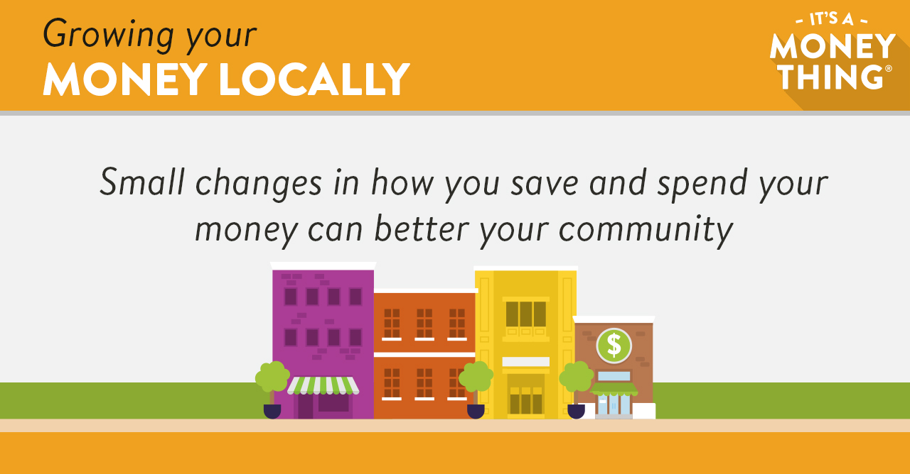 Growing Your Money Locally: Small Changes In How You Save And Spend Your Money Can Better Your Community.
