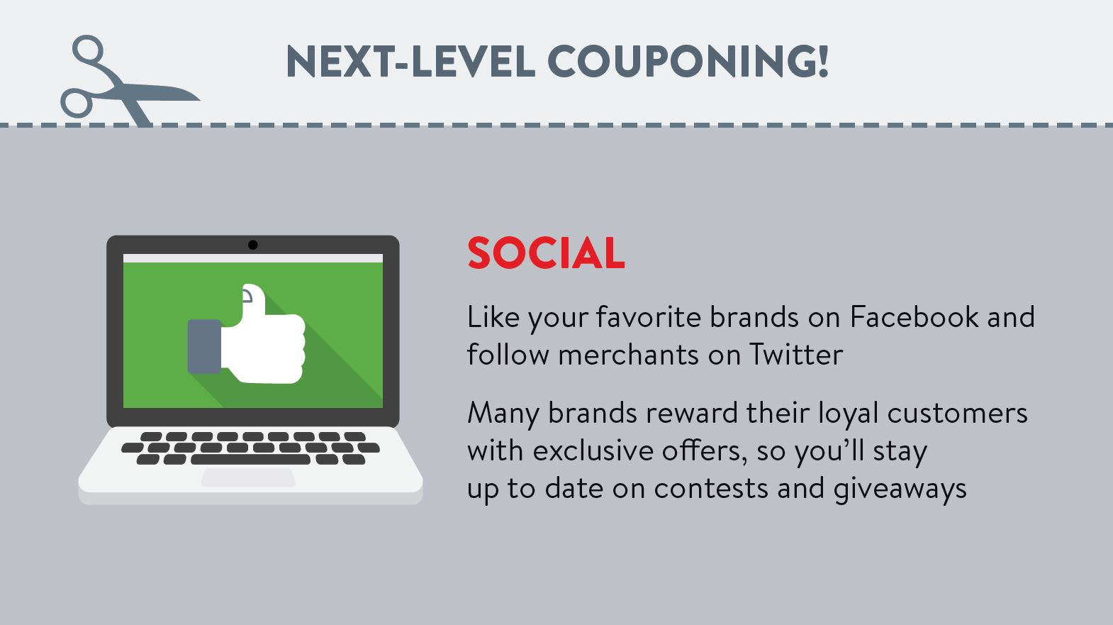 Like your favorite brands on Facebook and follow merchants on Twitter. Many brands reward their loyal customers with exclusive offers, so you'll stay up to date on contests and giveaways.