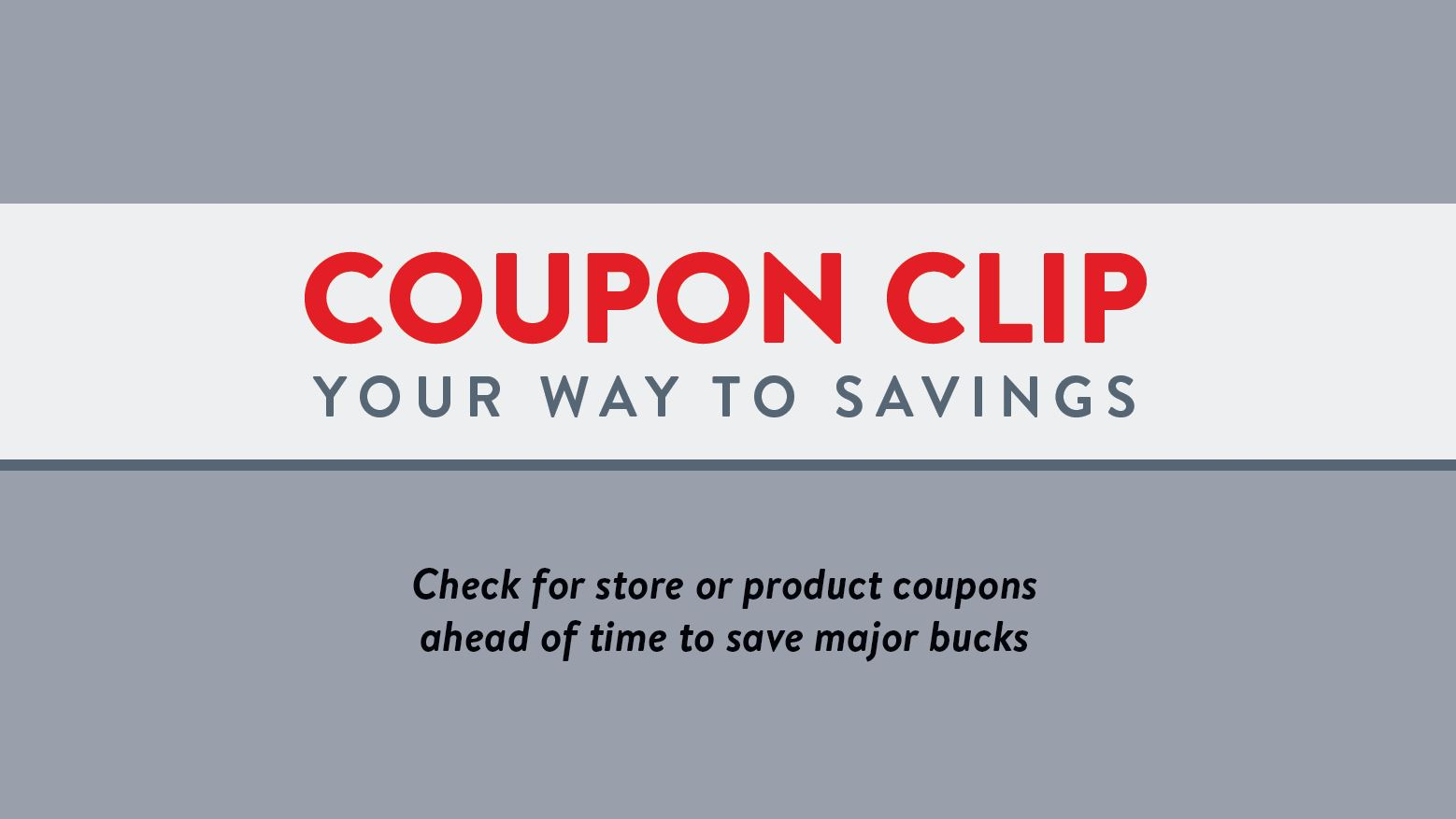 Coupon clip your way to saavings. Check for store or product coupons ahead of time to save major bucks.