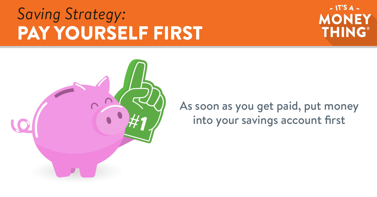 As soon as you get paid, put money into your savings account first.