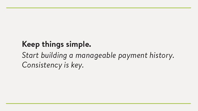 Keep things simple. Start building a manageable payment history. Consistency is key.