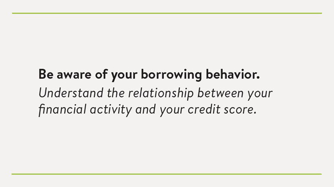 Be aware of your borrowing behavior. Understand the relationship between your financial activity and your credit score.