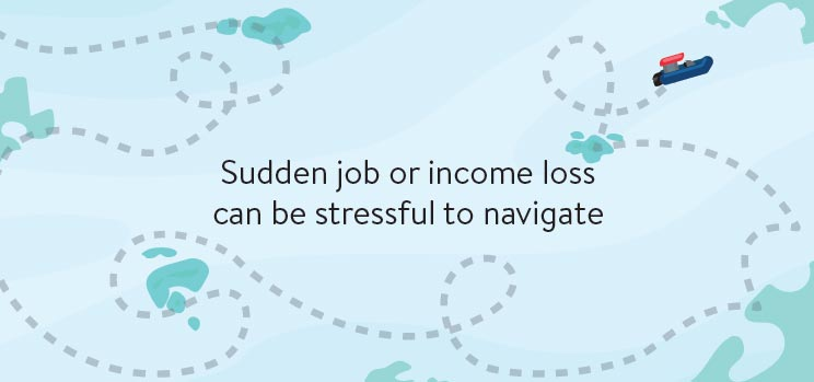 Sudden job or income loss can be stressful to navigate.