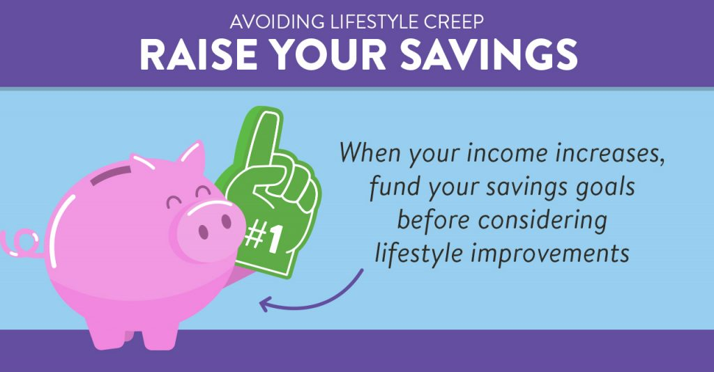 Raise your savings. When your income increases, fund your savings goals before considering lifestyle improvements.