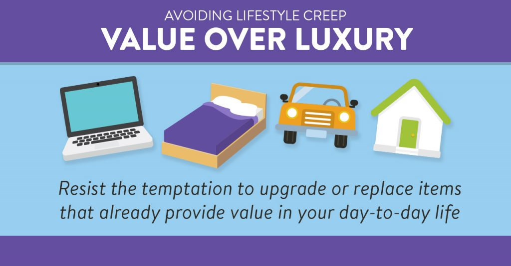 Value over luxury. Resist the temptation to upgrade or replace items that already provide value in your day-to-day life.